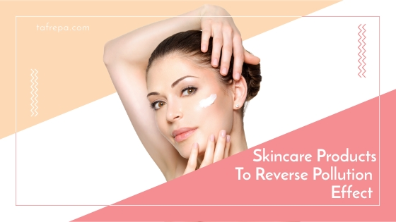 skincare products to reverse pollution effect